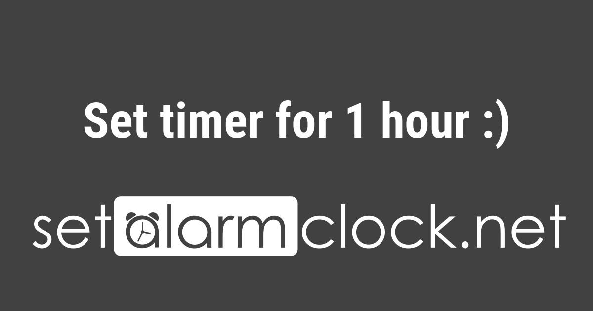 Set timer for 1 hour 👍
