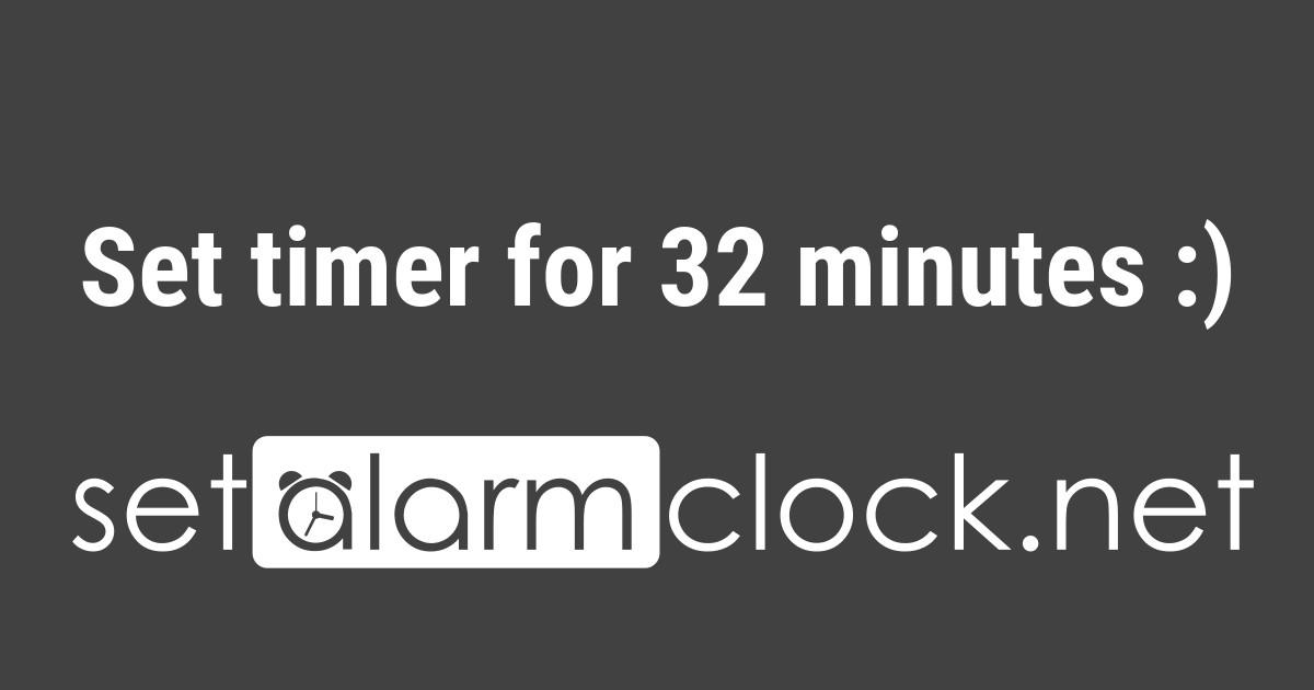 Set timer for 32 minutes 👍